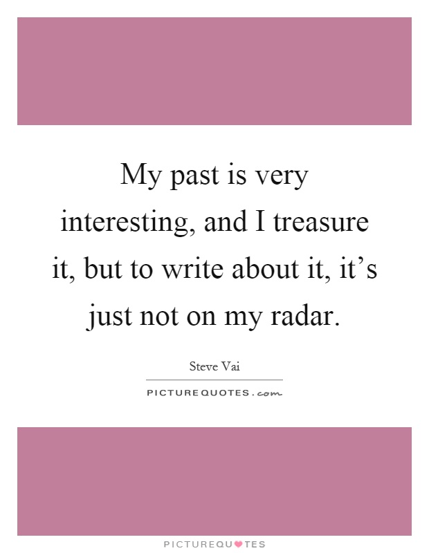My past is very interesting, and I treasure it, but to write about it, it's just not on my radar Picture Quote #1