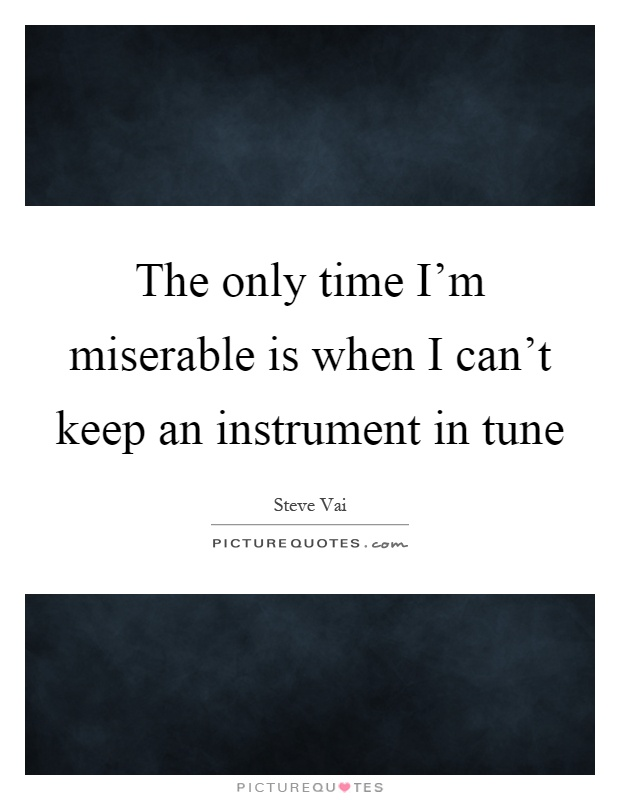 The only time I'm miserable is when I can't keep an instrument in tune Picture Quote #1