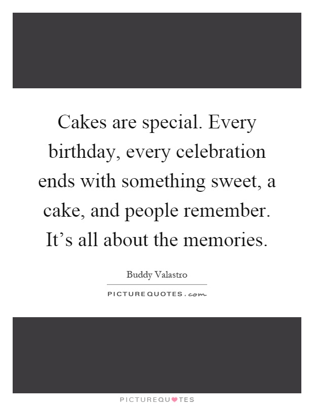 96c936abd Cakes are special. Every birthday, every celebration ends with something  sweet, a cake, and people remember. It's all about the memories