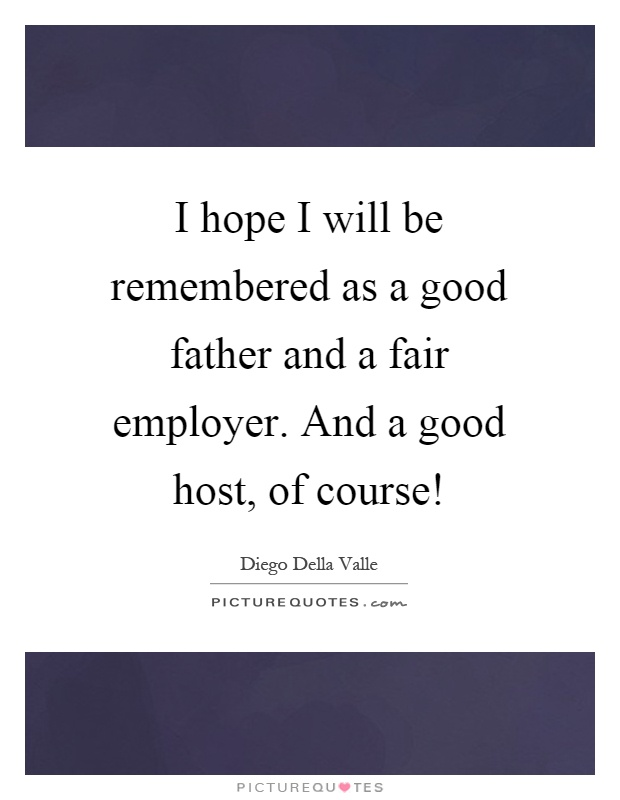 I hope I will be remembered as a good father and a fair employer. And a good host, of course! Picture Quote #1