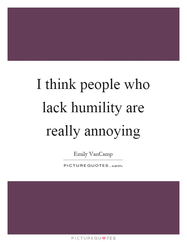 I think people who lack humility are really annoying Picture Quote #1