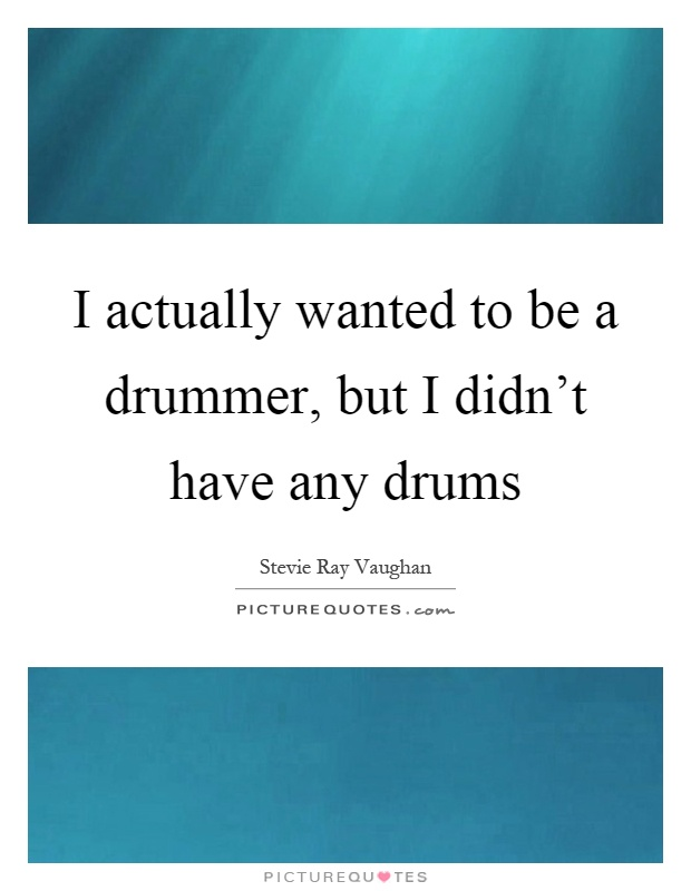 I actually wanted to be a drummer, but I didn't have any drums Picture Quote #1