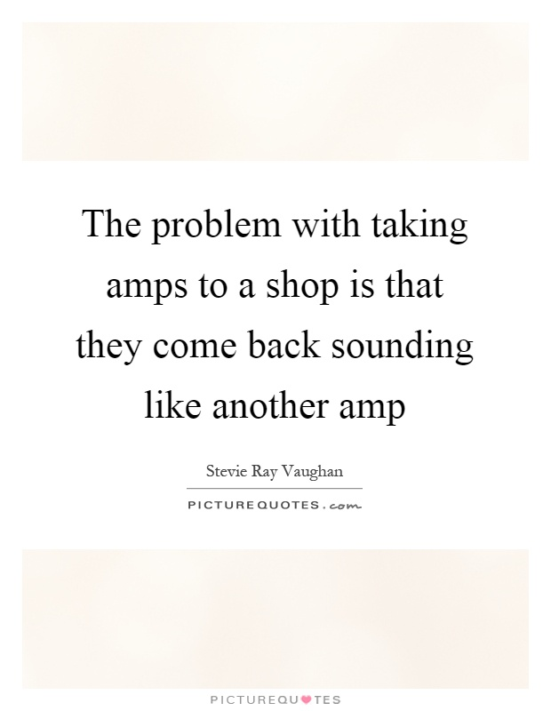The problem with taking amps to a shop is that they come back sounding like another amp Picture Quote #1