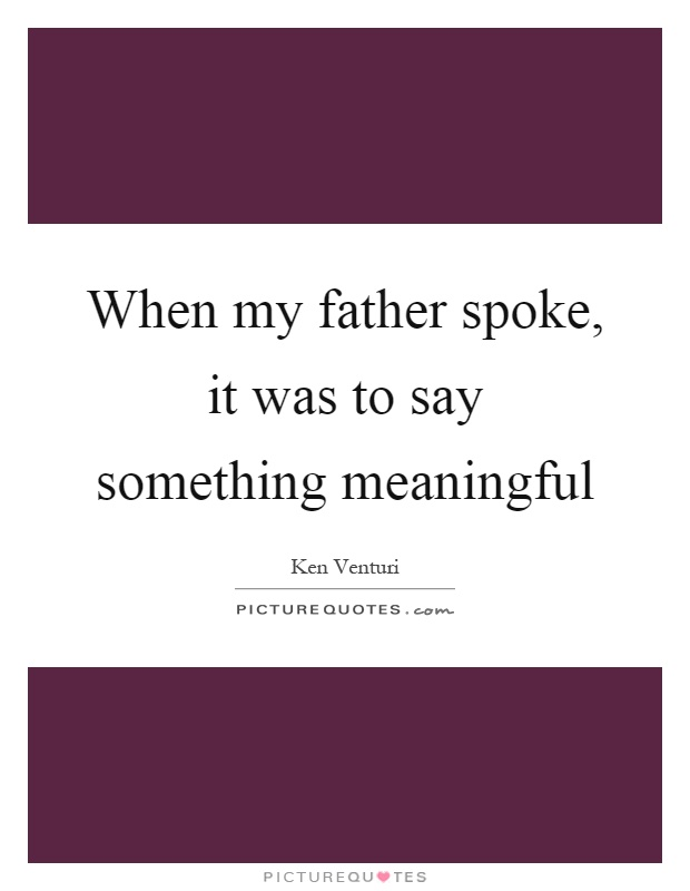 When my father spoke, it was to say something meaningful Picture Quote #1