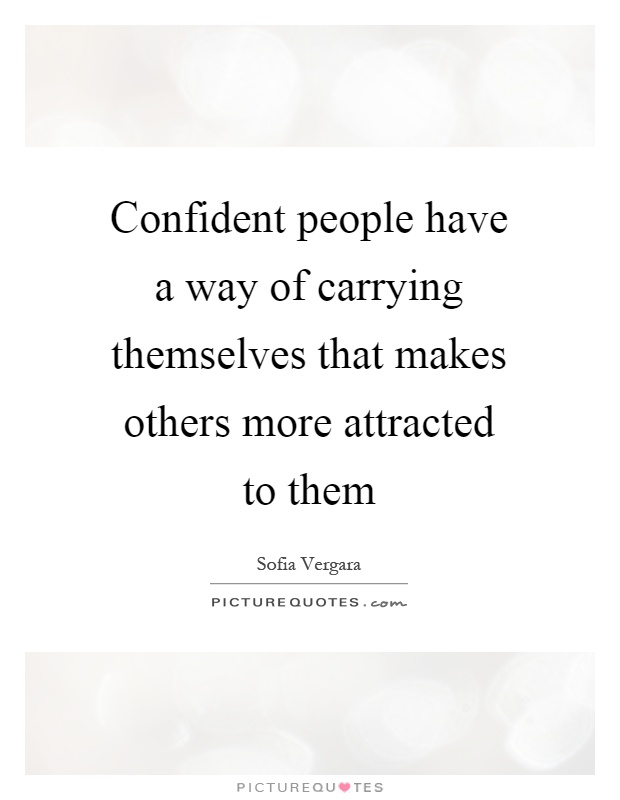 Confident people have a way of carrying themselves that makes others more attracted to them Picture Quote #1