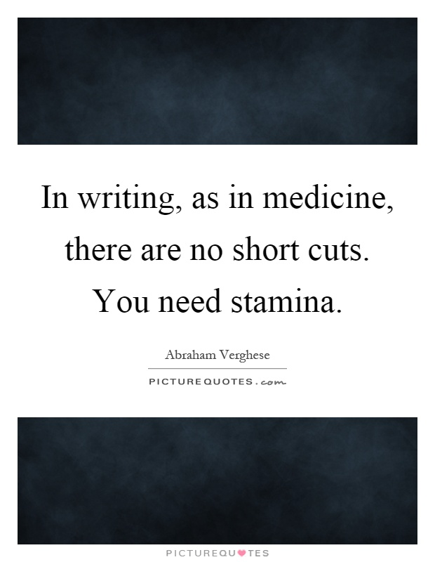In writing, as in medicine, there are no short cuts. You need stamina Picture Quote #1