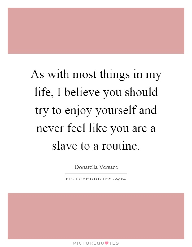 As with most things in my life, I believe you should try to enjoy yourself and never feel like you are a slave to a routine Picture Quote #1