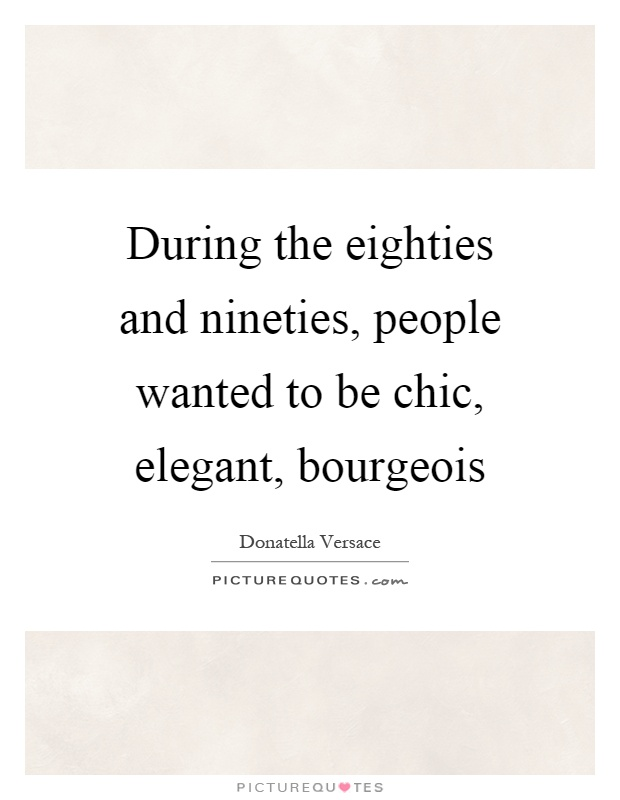 During the eighties and nineties, people wanted to be chic, elegant, bourgeois Picture Quote #1