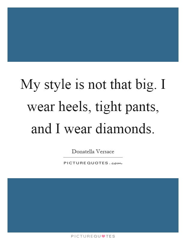 My style is not that big. I wear heels, tight pants, and I wear diamonds Picture Quote #1
