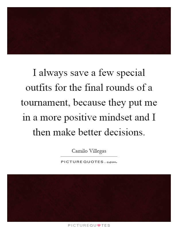 I always save a few special outfits for the final rounds of a tournament, because they put me in a more positive mindset and I then make better decisions Picture Quote #1