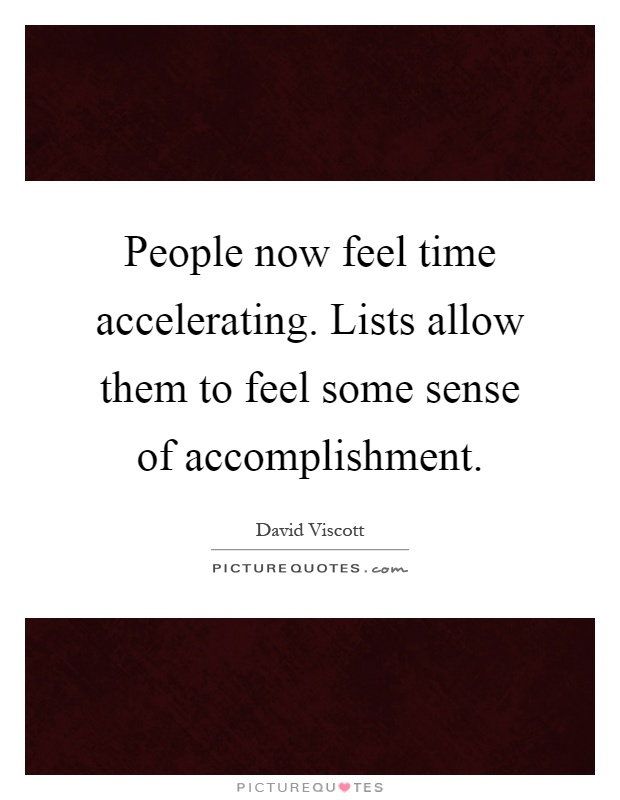 People now feel time accelerating. Lists allow them to feel some sense of accomplishment Picture Quote #1