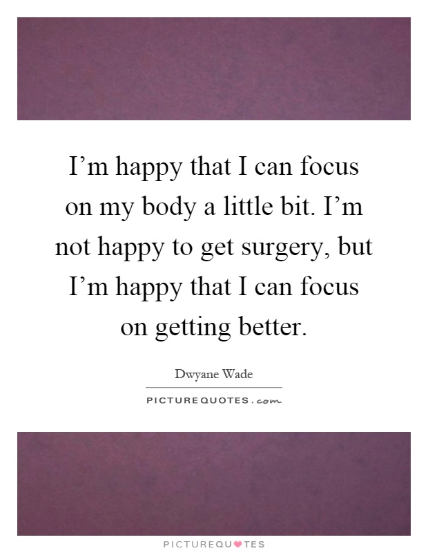 I'm happy that I can focus on my body a little bit. I'm not happy to get surgery, but I'm happy that I can focus on getting better Picture Quote #1