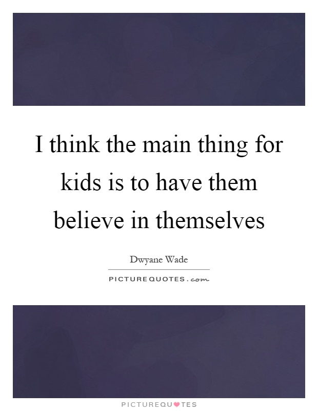 I think the main thing for kids is to have them believe in themselves Picture Quote #1