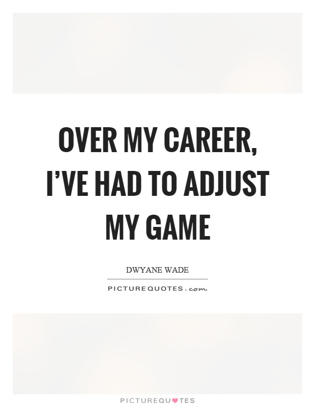Over my career, I've had to adjust my game Picture Quote #1
