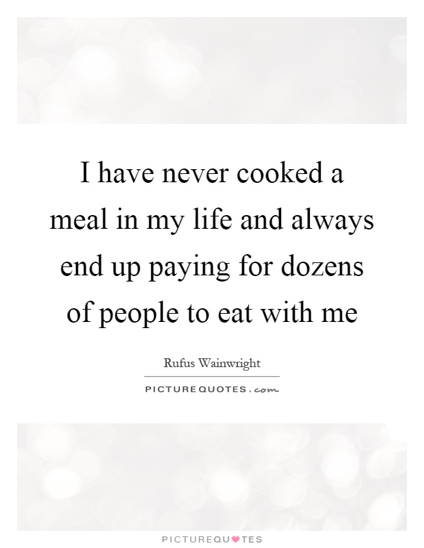 I have never cooked a meal in my life and always end up paying for dozens of people to eat with me Picture Quote #1