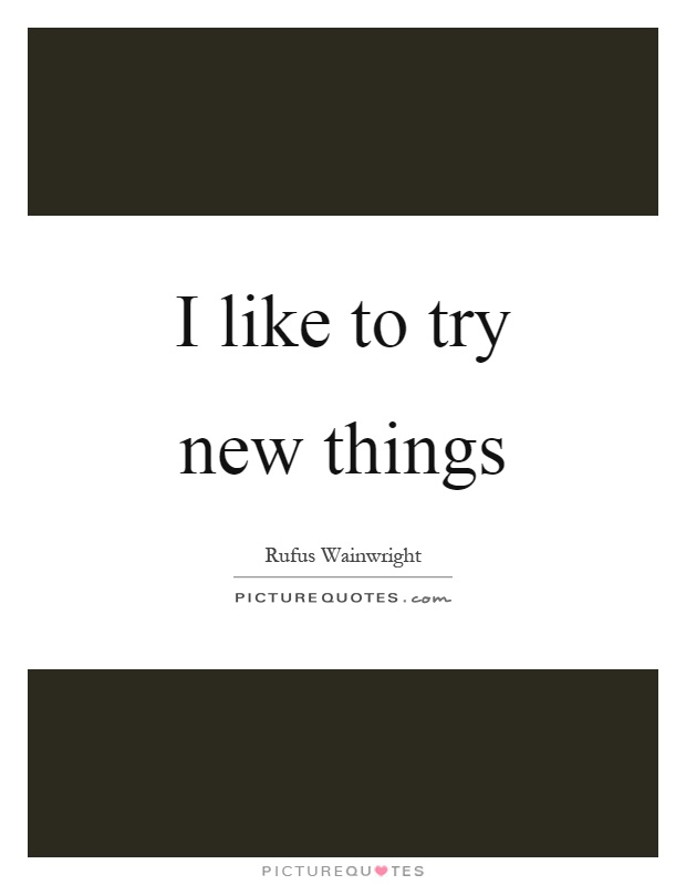 I like to try new things Picture Quote #1
