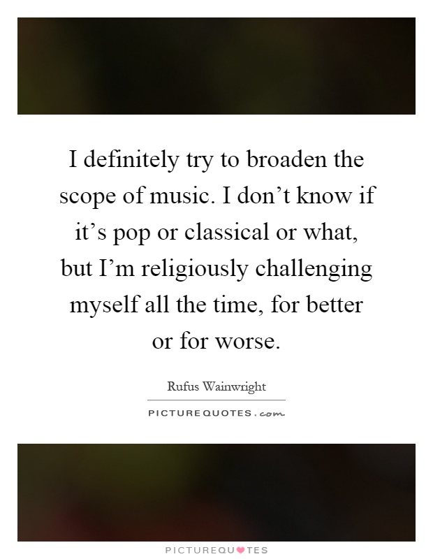 I definitely try to broaden the scope of music. I don't know if it's pop or classical or what, but I'm religiously challenging myself all the time, for better or for worse Picture Quote #1