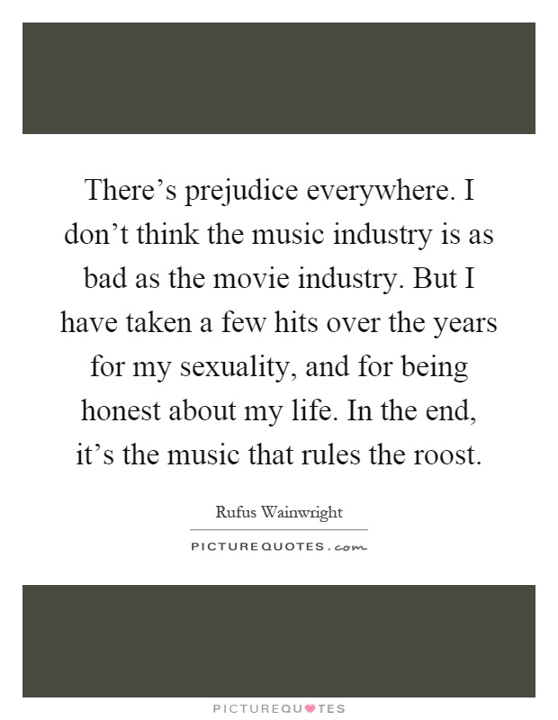 There's prejudice everywhere. I don't think the music industry is as bad as the movie industry. But I have taken a few hits over the years for my sexuality, and for being honest about my life. In the end, it's the music that rules the roost Picture Quote #1