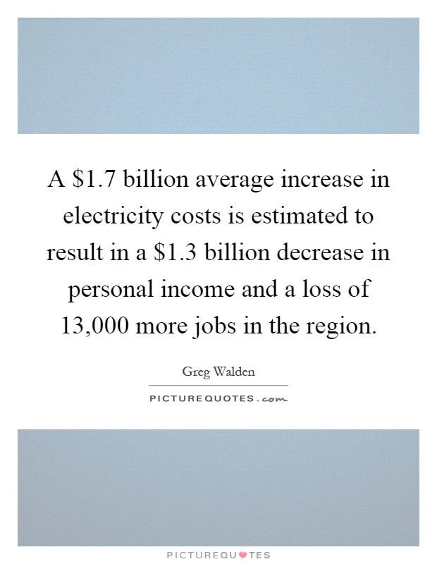 A $1.7 billion average increase in electricity costs is estimated to result in a $1.3 billion decrease in personal income and a loss of 13,000 more jobs in the region Picture Quote #1