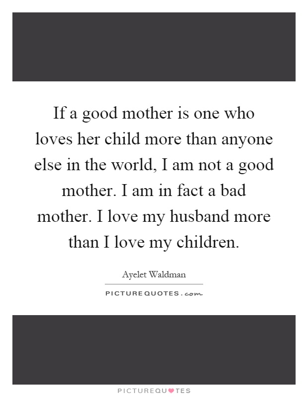 If a good mother is one who loves her child more than anyone else in the world, I am not a good mother. I am in fact a bad mother. I love my husband more than I love my children Picture Quote #1