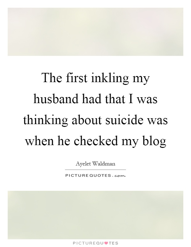 The first inkling my husband had that I was thinking about suicide was when he checked my blog Picture Quote #1