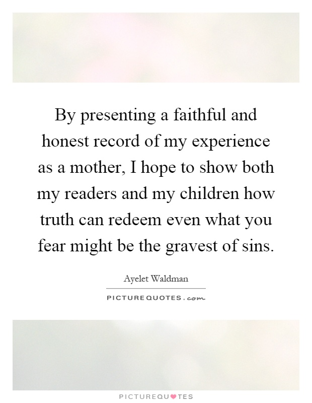 By presenting a faithful and honest record of my experience as a mother, I hope to show both my readers and my children how truth can redeem even what you fear might be the gravest of sins Picture Quote #1