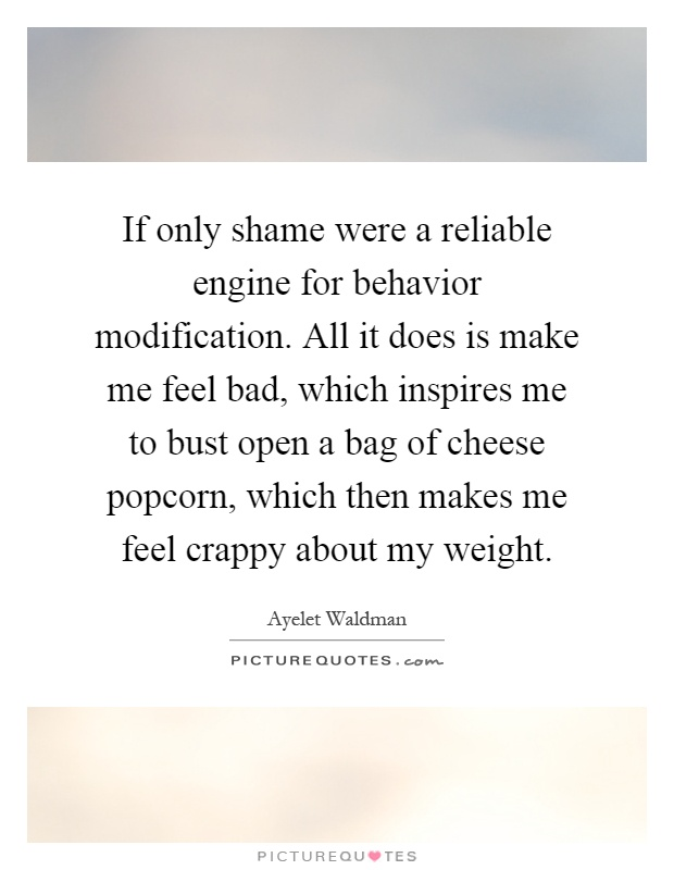 If only shame were a reliable engine for behavior modification. All it does is make me feel bad, which inspires me to bust open a bag of cheese popcorn, which then makes me feel crappy about my weight Picture Quote #1