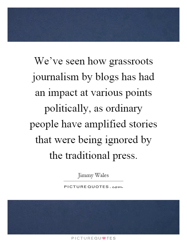 We've seen how grassroots journalism by blogs has had an impact at various points politically, as ordinary people have amplified stories that were being ignored by the traditional press Picture Quote #1