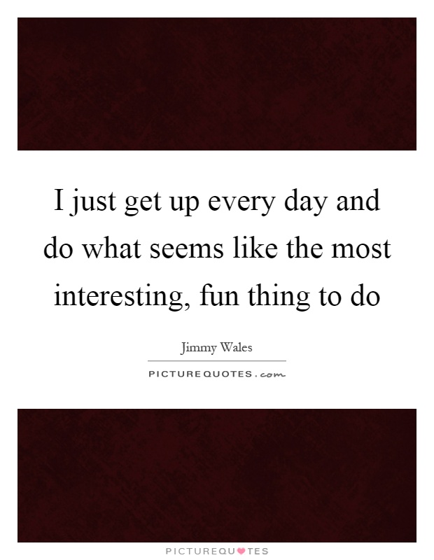 I just get up every day and do what seems like the most interesting, fun thing to do Picture Quote #1