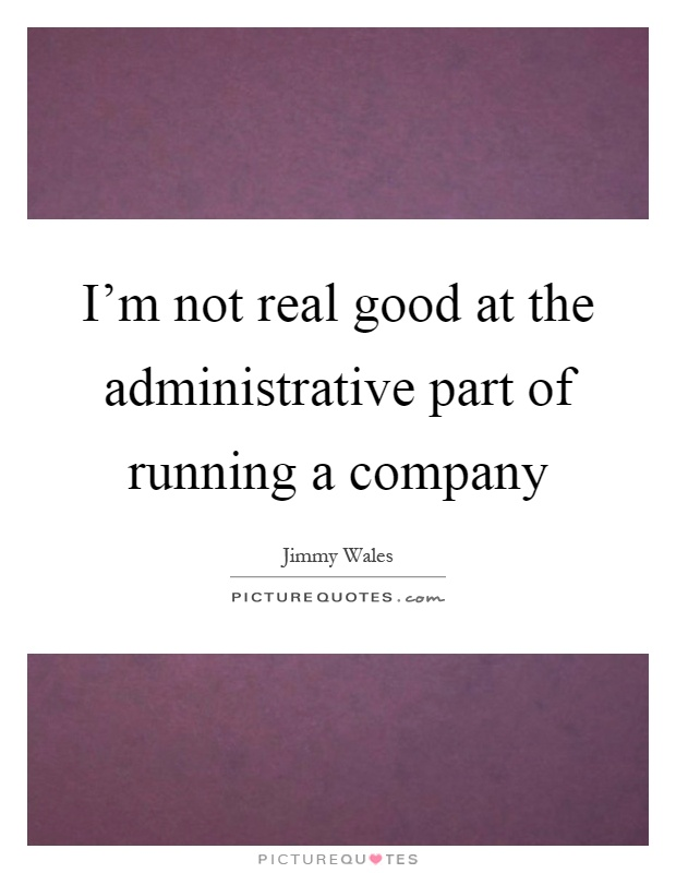 I'm not real good at the administrative part of running a company Picture Quote #1