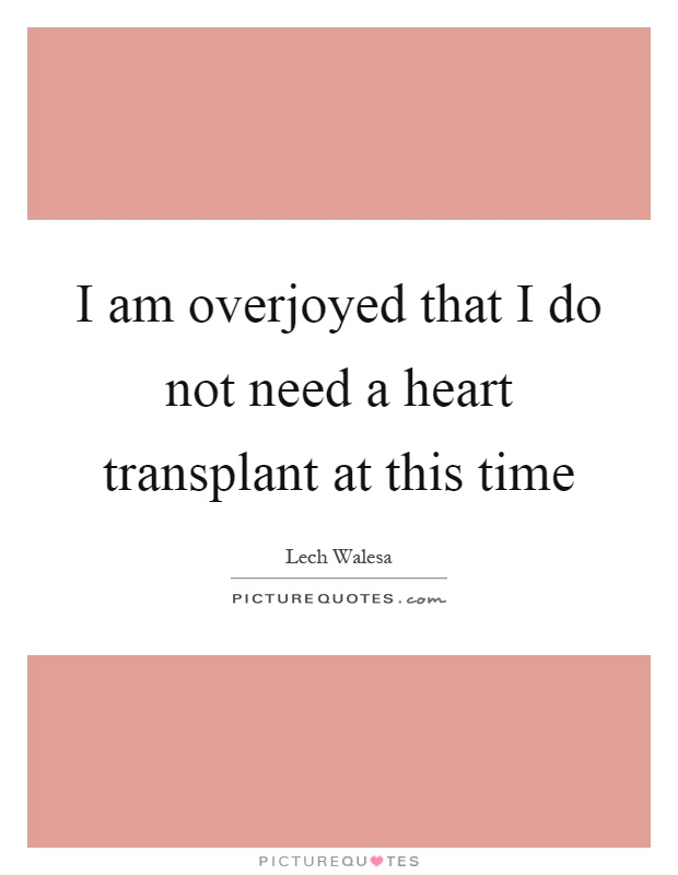 I am overjoyed that I do not need a heart transplant at this time Picture Quote #1