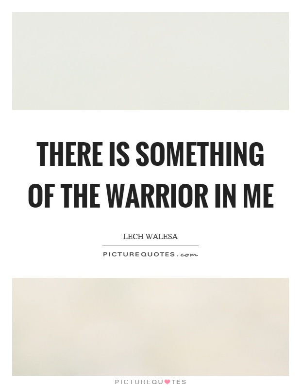 There is something of the warrior in me Picture Quote #1