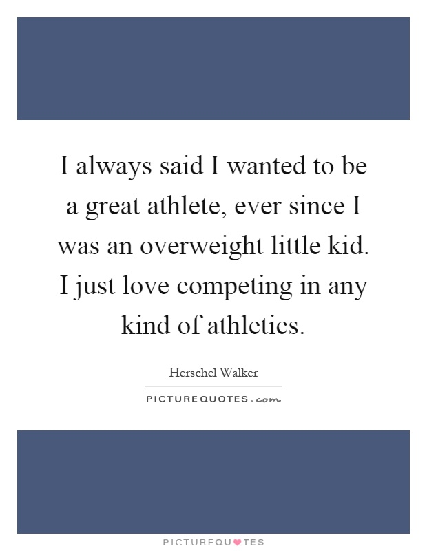 I always said I wanted to be a great athlete, ever since I was an overweight little kid. I just love competing in any kind of athletics Picture Quote #1