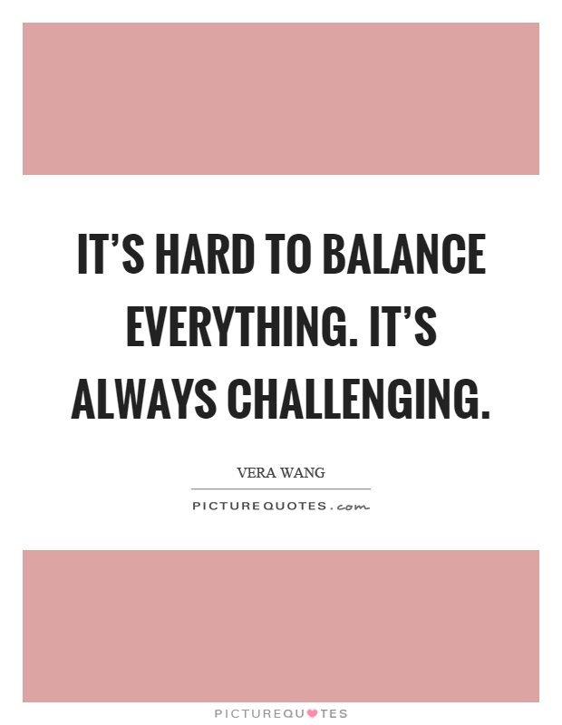 It's hard to balance everything. It's always challenging Picture Quote #1