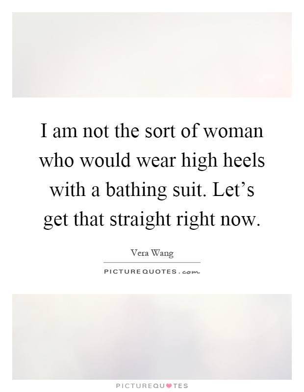I am not the sort of woman who would wear high heels with a bathing suit. Let's get that straight right now Picture Quote #1