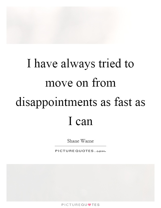 I have always tried to move on from disappointments as fast as I can Picture Quote #1