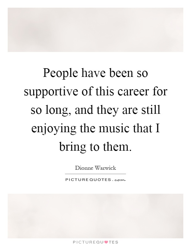 People have been so supportive of this career for so long, and they are still enjoying the music that I bring to them Picture Quote #1