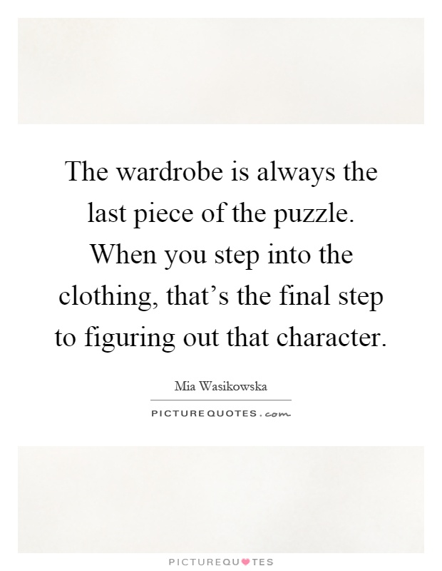 The wardrobe is always the last piece of the puzzle. When you step into the clothing, that's the final step to figuring out that character Picture Quote #1