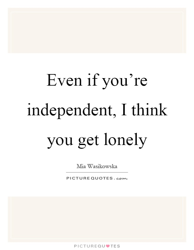 Even if you're independent, I think you get lonely Picture Quote #1