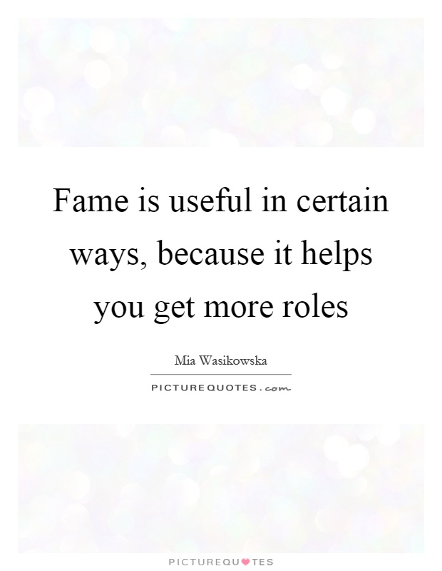 Fame is useful in certain ways, because it helps you get more roles Picture Quote #1