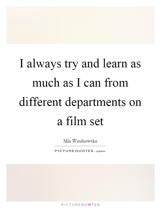 I always try and learn as much as I can from different departments on a film set Picture Quote #1