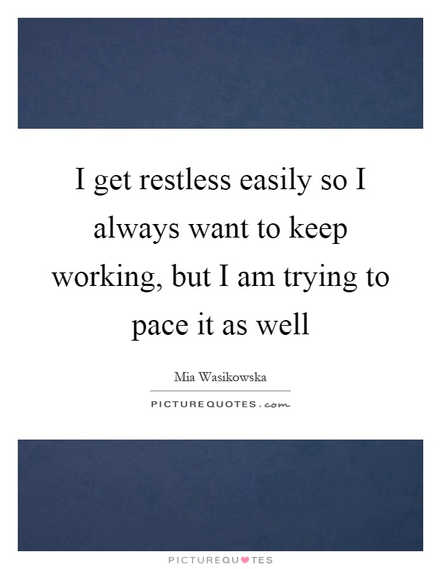 I get restless easily so I always want to keep working, but I am trying to pace it as well Picture Quote #1