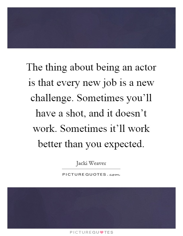 The thing about being an actor is that every new job is a new challenge. Sometimes you'll have a shot, and it doesn't work. Sometimes it'll work better than you expected Picture Quote #1