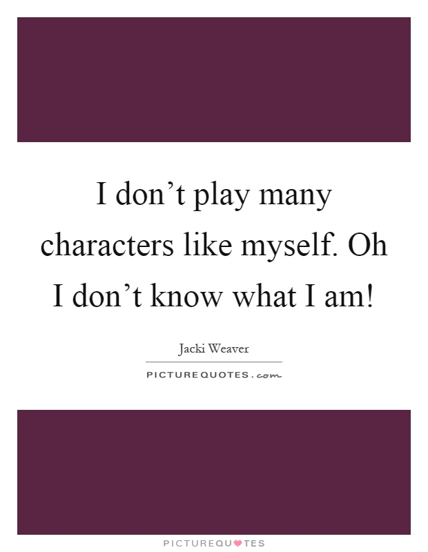 I don't play many characters like myself. Oh I don't...  Picture Quotes