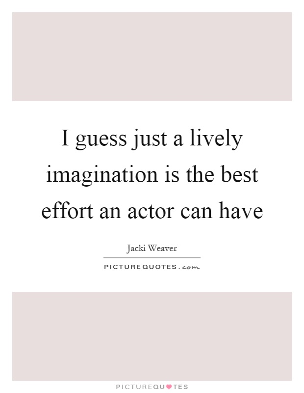 I guess just a lively imagination is the best effort an actor can have Picture Quote #1