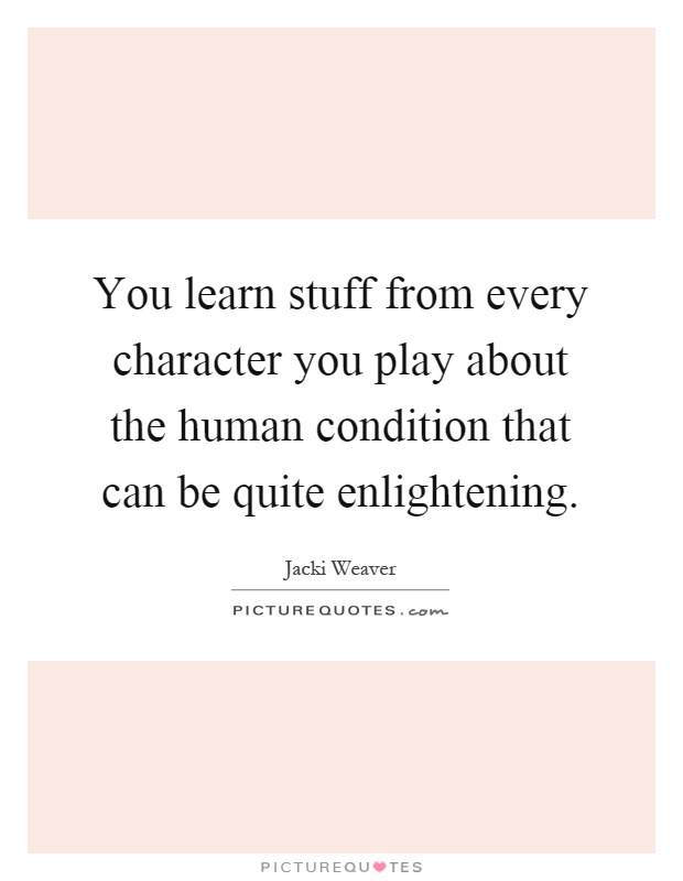 You learn stuff from every character you play about the human condition that can be quite enlightening Picture Quote #1