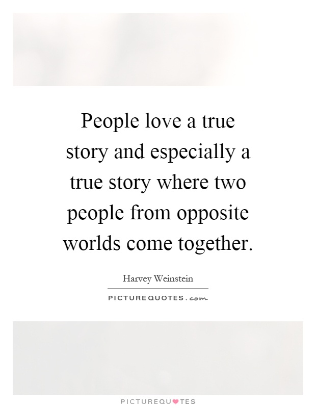 People love a true story and especially a true story where two people from opposite worlds come together Picture Quote #1