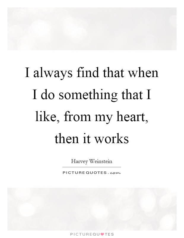 I always find that when I do something that I like, from my heart, then it works Picture Quote #1