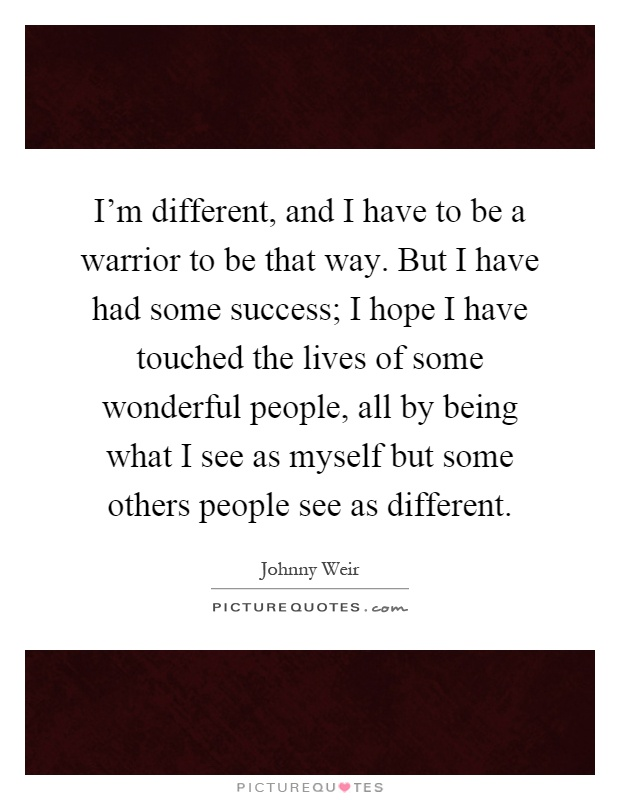 I'm different, and I have to be a warrior to be that way. But I have had some success; I hope I have touched the lives of some wonderful people, all by being what I see as myself but some others people see as different Picture Quote #1