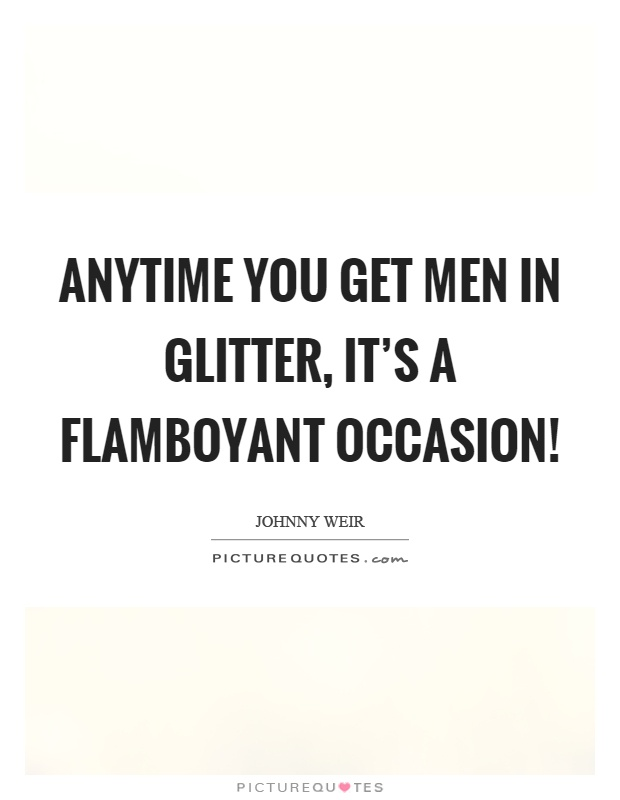 Anytime you get men in glitter, it's a flamboyant occasion! Picture Quote #1